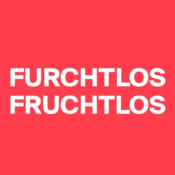 FURCHTLOS FRUCHTLOS