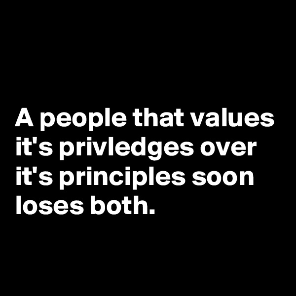 A people that values it's privledges over it's principles soon loses both.