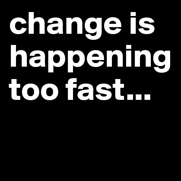 change is happening too fast...