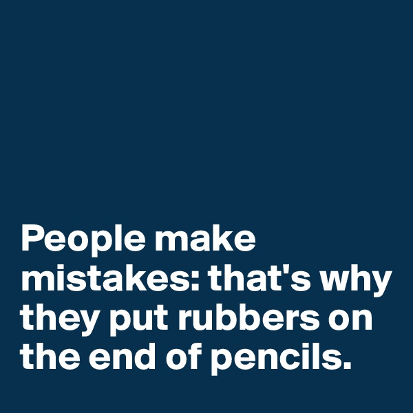 People make mistakes: that's why they put rubbers on the end of pencils.