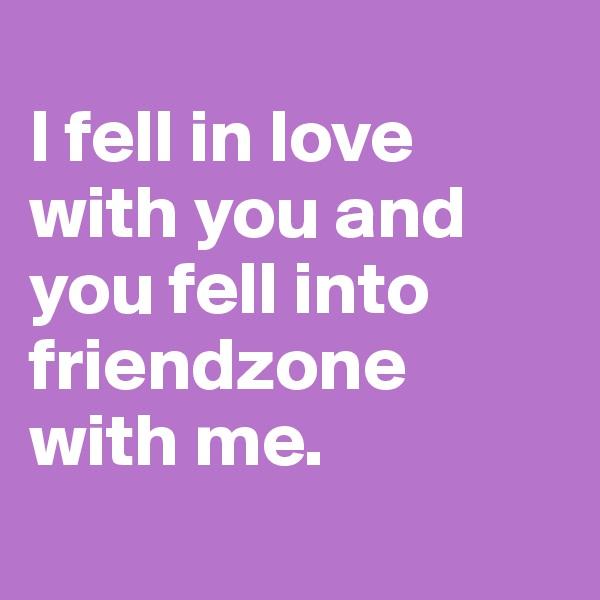 I fell in love with you and you fell into friendzone with me.