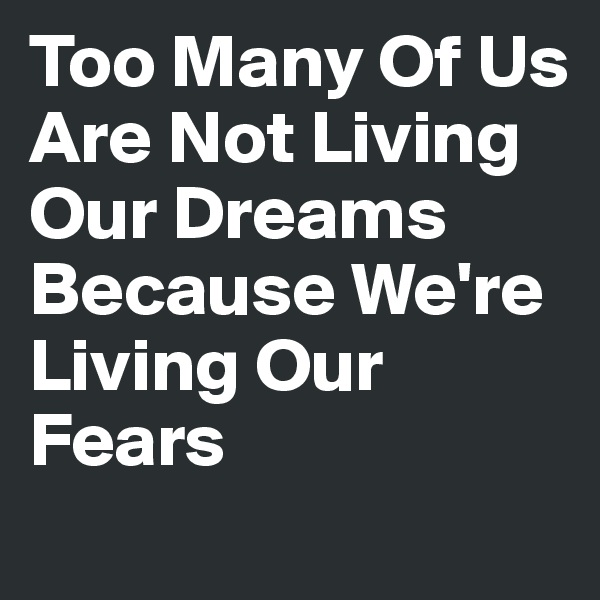 Too Many Of Us Are Not Living Our Dreams Because We're Living Our Fears