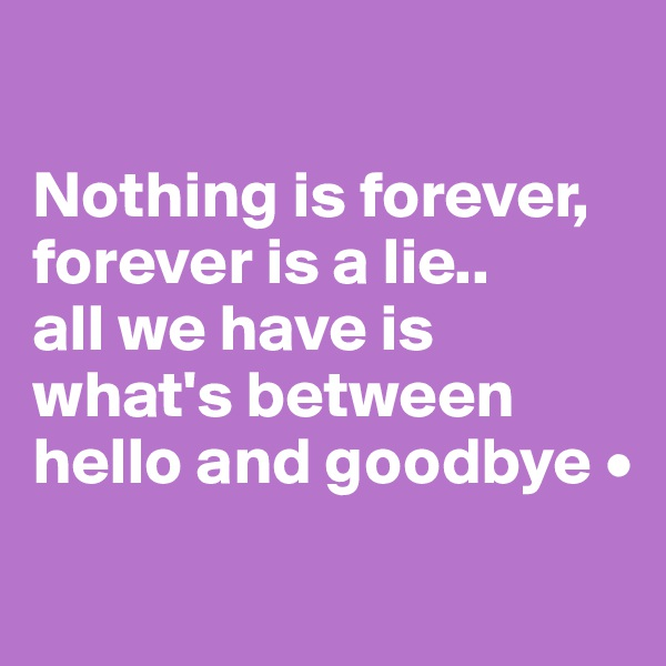 Nothing is forever, forever is a lie.. all we have is what's between hello and goodbye •