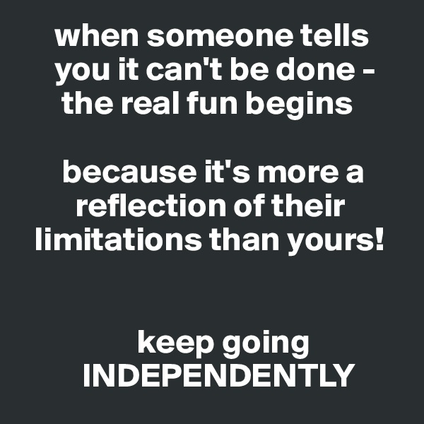 when someone tells      you it can't be done -       the real fun begins        because it's more a         reflection of their   limitations than yours!                    keep going          INDEPENDENTLY