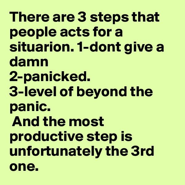 There are 3 steps that people acts for a situarion. 1-dont give a damn 2-panicked. 3-level of beyond the panic.  And the most productive step is unfortunately the 3rd one.
