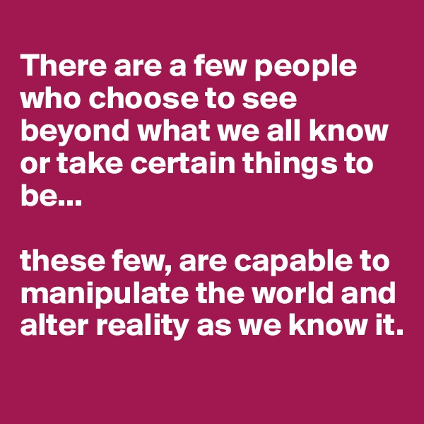 There are a few people who choose to see beyond what we all know or take certain things to be...  these few, are capable to manipulate the world and alter reality as we know it.