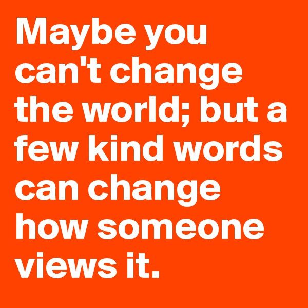 Maybe you can't change the world; but a few kind words can change how someone views it.