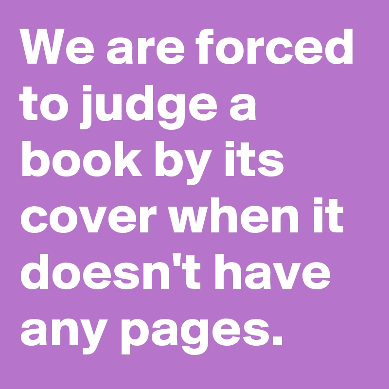 We are forced to judge a book by its cover when it doesn't have any pages.