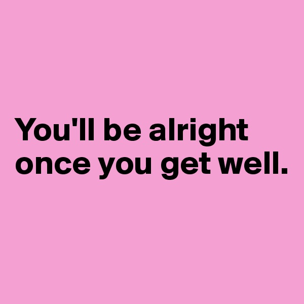 You'll be alright once you get well.