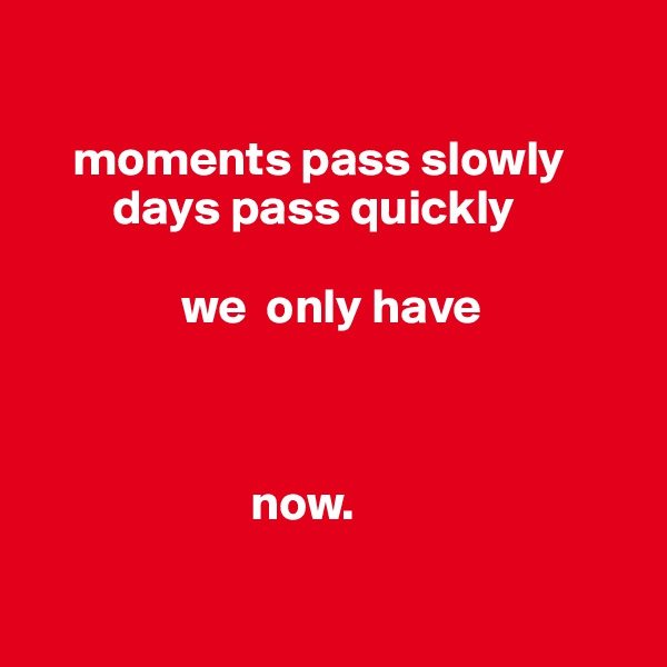 moments pass slowly          days pass quickly                  we  only have                                         now.