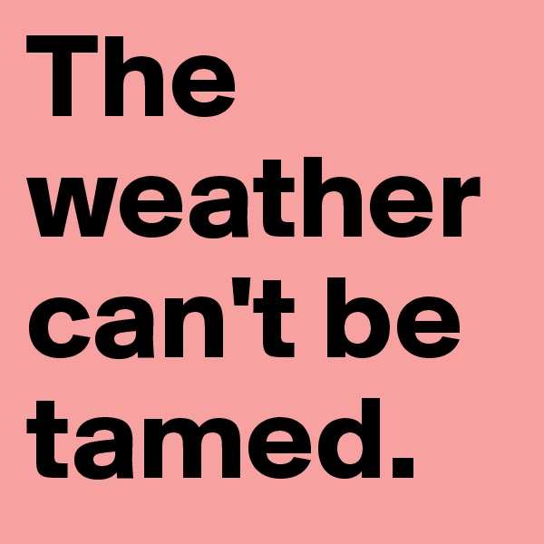 The weather can't be tamed.