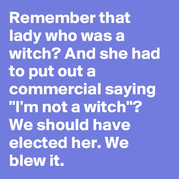 "Remember that lady who was a witch? And she had to put out a commercial saying ""I'm not a witch""? We should have elected her. We blew it."