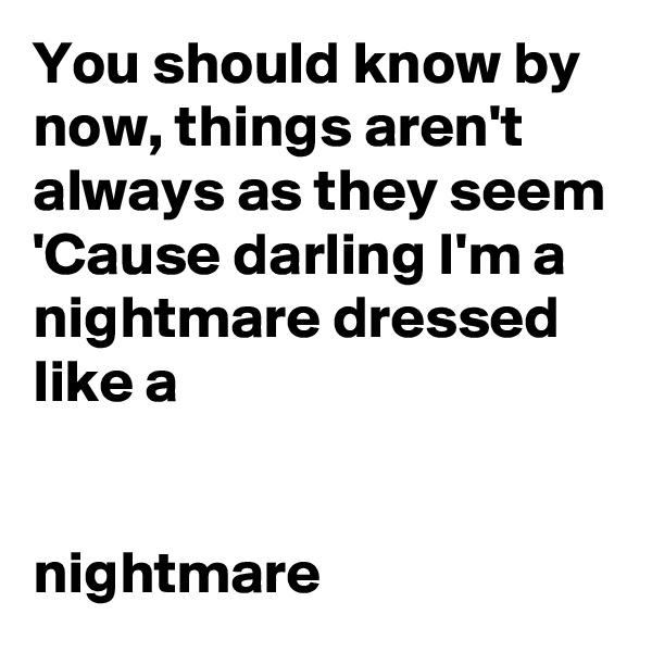 You should know by now, things aren't always as they seem 'Cause darling I'm a nightmare dressed like a                     nightmare