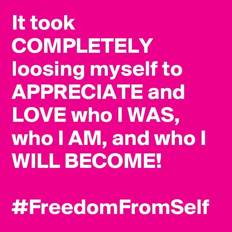 It took COMPLETELY loosing myself to APPRECIATE and LOVE who I WAS, who I AM, and who I WILL BECOME!  #FreedomFromSelf