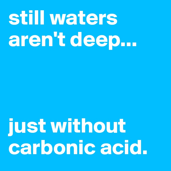 still waters aren't deep...     just without carbonic acid.