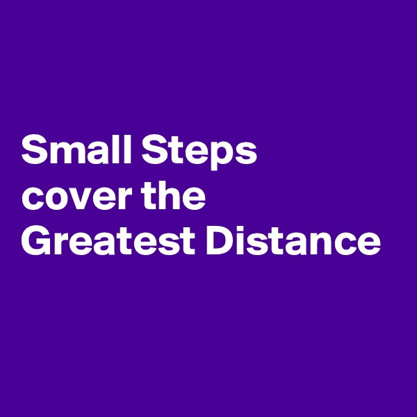 Small Steps  cover the  Greatest Distance