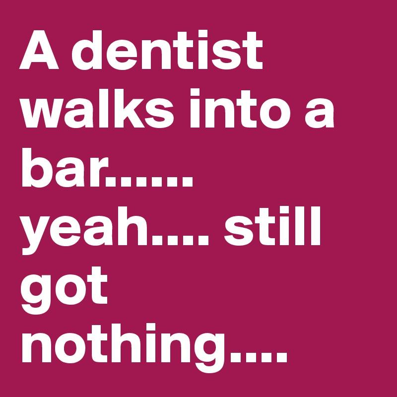 A dentist walks into a bar...... yeah.... still got nothing....
