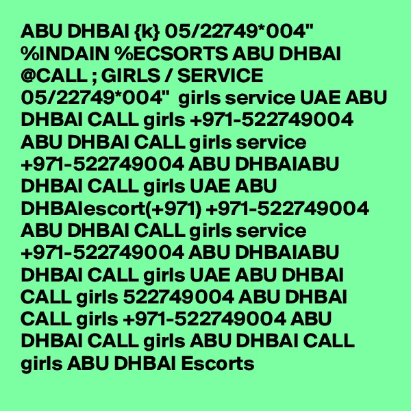 """ABU DHBAI {k} 05/22749*004"""" %INDAIN %ECSORTS ABU DHBAI @CALL ; GIRLS / SERVICE 05/22749*004""""  girls service UAE ABU DHBAI CALL girls +971-522749004 ABU DHBAI CALL girls service +971-522749004 ABU DHBAIABU DHBAI CALL girls UAE ABU DHBAIescort(+971) +971-522749004 ABU DHBAI CALL girls service +971-522749004 ABU DHBAIABU DHBAI CALL girls UAE ABU DHBAI CALL girls 522749004 ABU DHBAI CALL girls +971-522749004 ABU DHBAI CALL girls ABU DHBAI CALL girls ABU DHBAI Escorts"""
