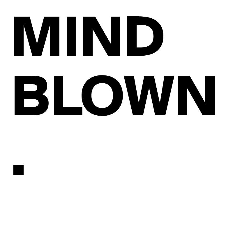 MIND  BLOWN.