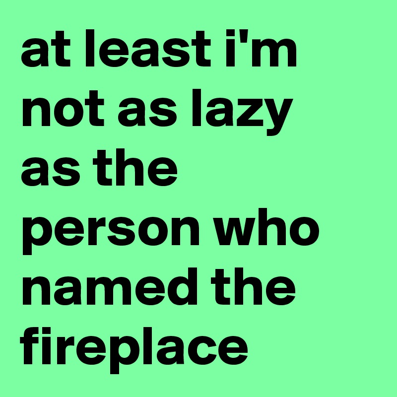 at least i'm not as lazy as the person who named the fireplace