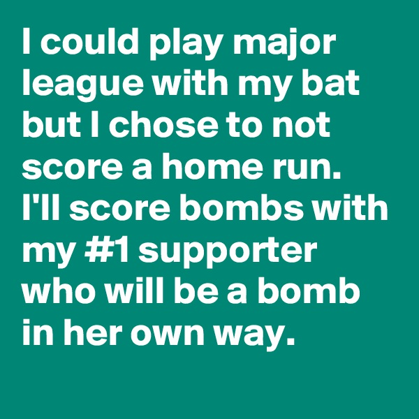 I could play major league with my bat but I chose to not score a home run.  I'll score bombs with my #1 supporter who will be a bomb in her own way.
