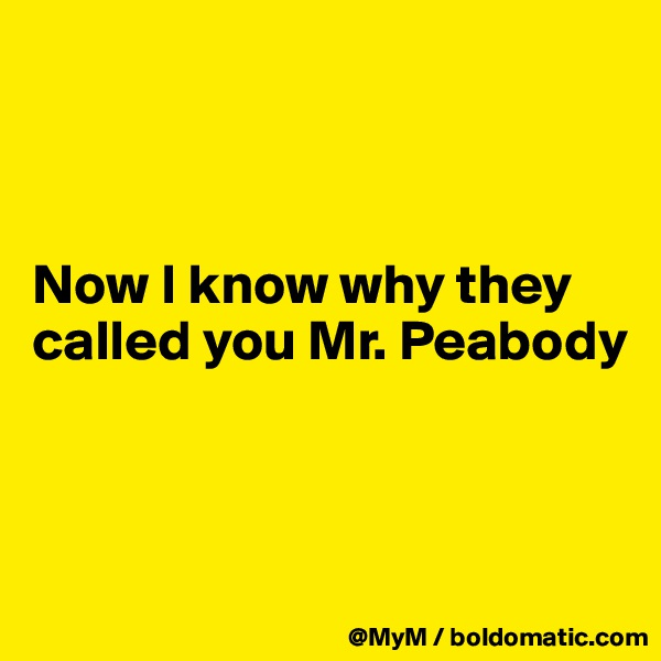Now I know why they called you Mr. Peabody
