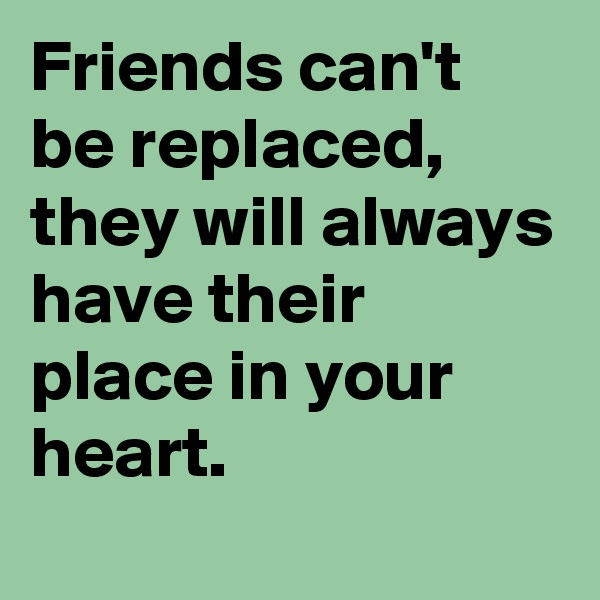 Friends can't be replaced, they will always have their place in your heart.