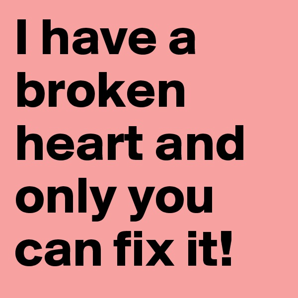I have a broken heart and only you can fix it!