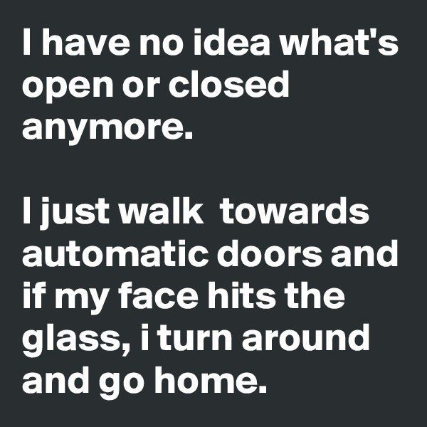 I have no idea what's open or closed anymore.   I just walk  towards automatic doors and if my face hits the glass, i turn around and go home.