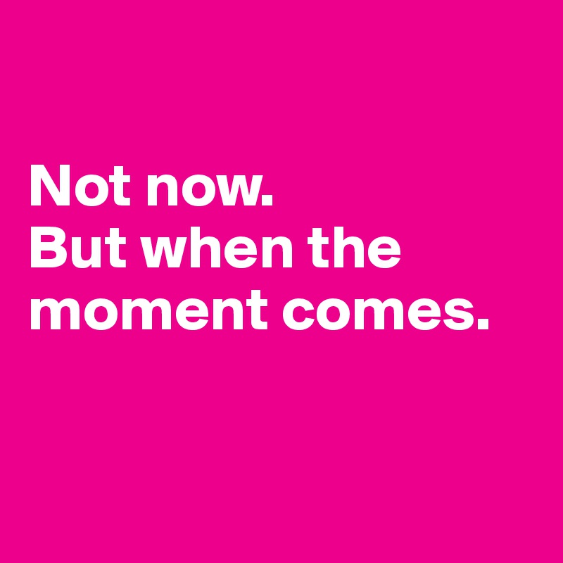 Not now. But when the moment comes.