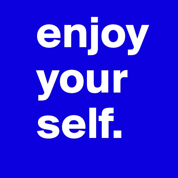 enjoy    your    self.
