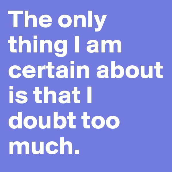 The only thing I am certain about is that I doubt too much.