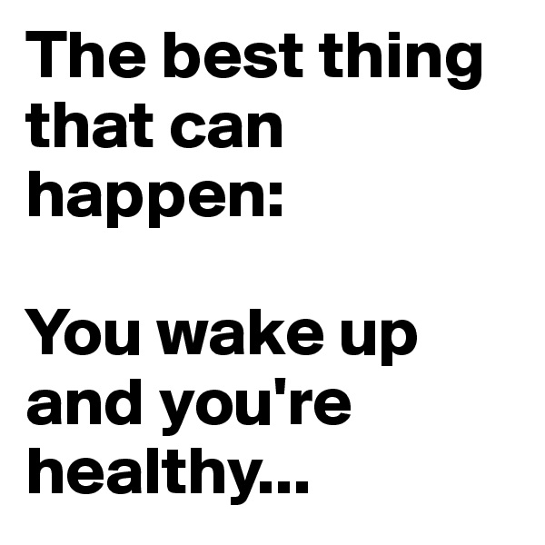 The best thing that can happen:   You wake up and you're healthy...