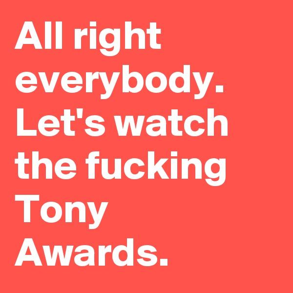 All right everybody. Let's watch the fucking Tony Awards.