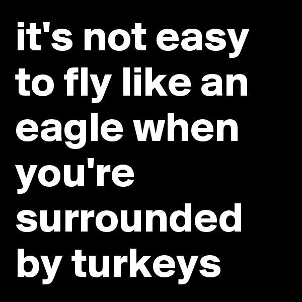 it's not easy to fly like an eagle when you're surrounded by turkeys