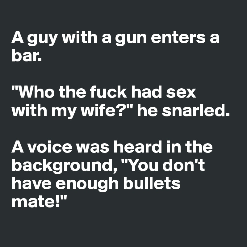 """A guy with a gun enters a bar.  """"Who the fuck had sex with my wife?"""" he snarled.  A voice was heard in the background, """"You don't have enough bullets mate!"""""""