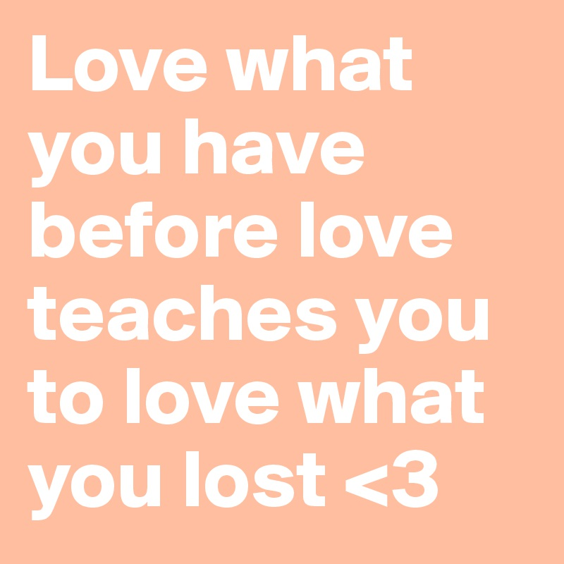 Love what you have before love teaches you to love what you lost <3