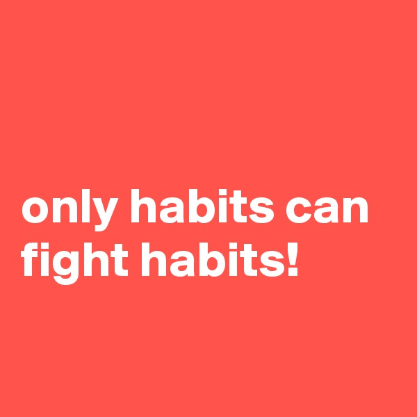 only habits can fight habits!