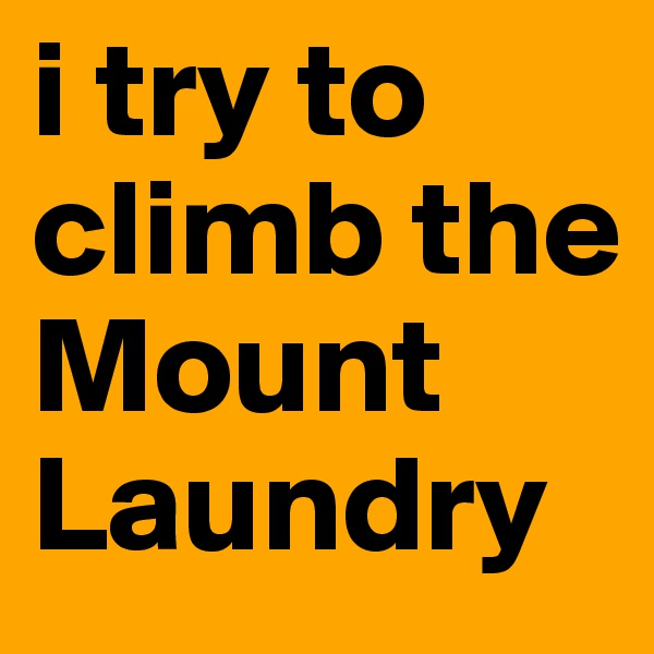 i try to climb the Mount Laundry