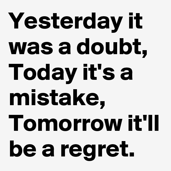 Yesterday it was a doubt, Today it's a mistake, Tomorrow it'll be a regret.