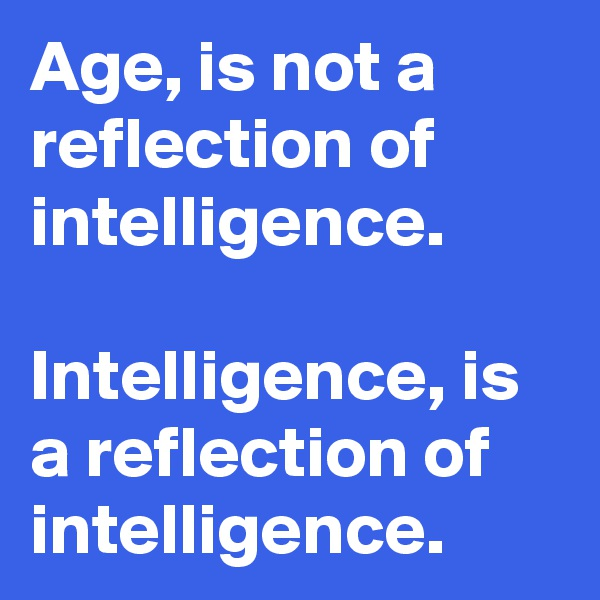 Age, is not a reflection of intelligence.   Intelligence, is a reflection of intelligence.