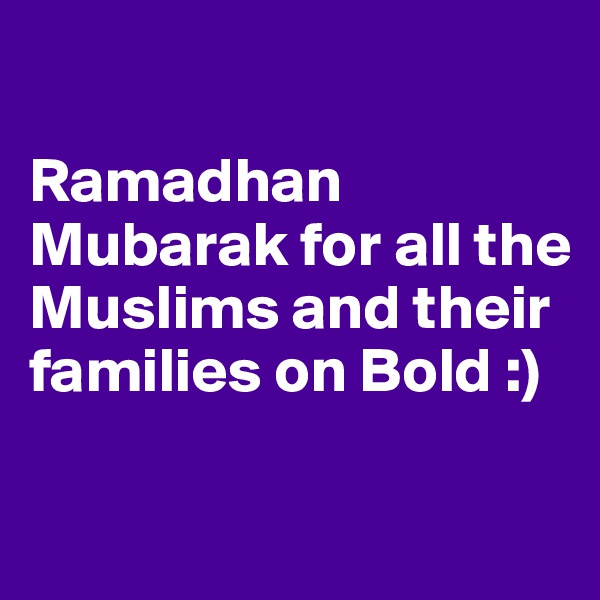 Ramadhan Mubarak for all the Muslims and their families on Bold :)