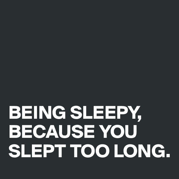 BEING SLEEPY, BECAUSE YOU SLEPT TOO LONG.