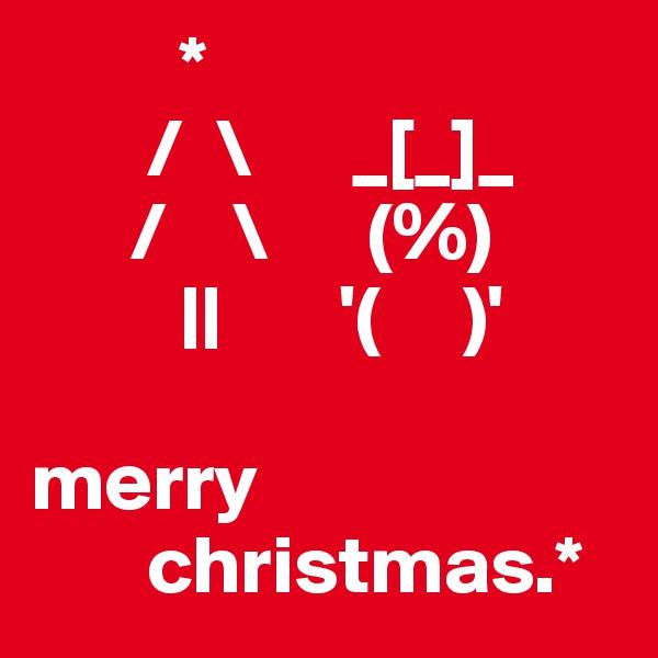 *        /  \      _[_]_       /    \      (%)          ||       '(     )'  merry        christmas.*
