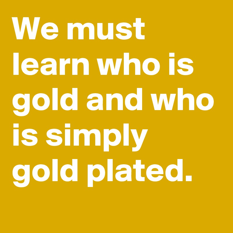 We must learn who is gold and who is simply gold plated.