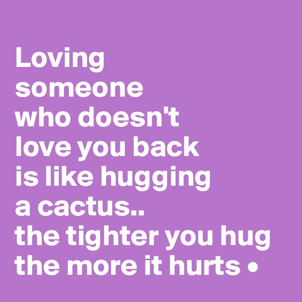Loving someone who doesn't love you back is like hugging a cactus.. the tighter you hug the more it hurts •