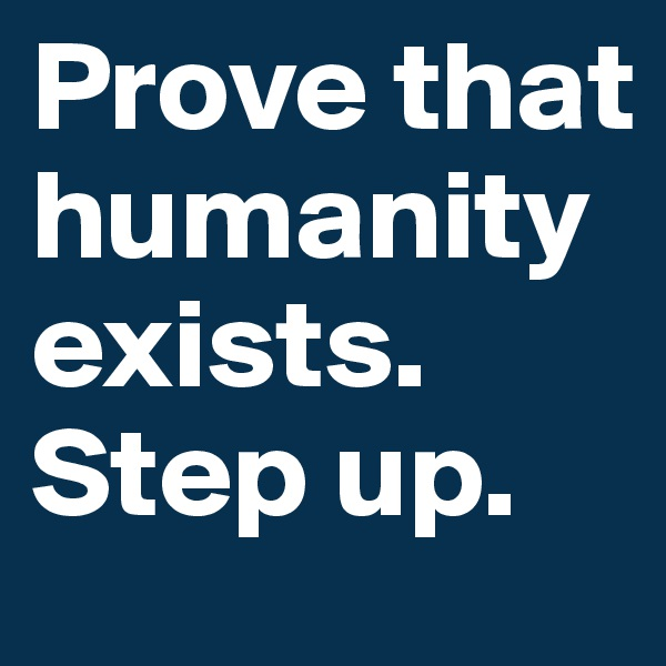 Prove that humanity exists. Step up.
