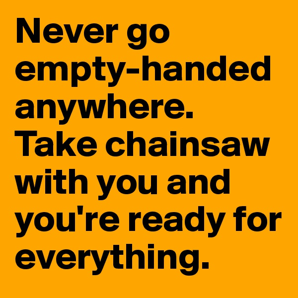 Never go empty-handed anywhere. Take chainsaw with you and you're ready for everything.