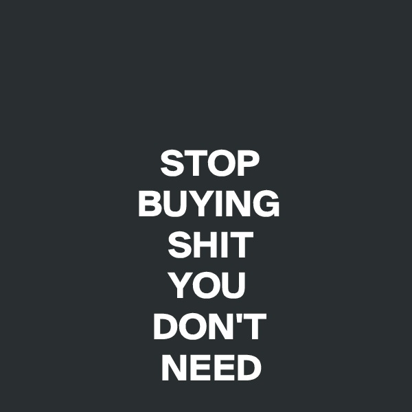 STOP                BUYING                    SHIT                    YOU                  DON'T                   NEED