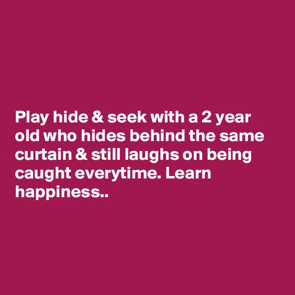 Play hide & seek with a 2 year old who hides behind the same curtain & still laughs on being caught everytime. Learn happiness..